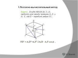 Презентация на тему Реферат по геометрии Авторы Козлова Юлия  Поэтапно вычислительный метод Задача В кубе abcda 1 b 1 c 1 d 1 найдите угол между прямыми a 1 d и d 1 e где e середина ребра cc 1