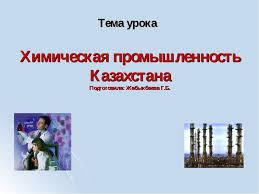 Презентация по географии на тему Химическая промышленность  Химическая промышленность Казахстана Подготовила Жабыкбаева Г Б Тема урока