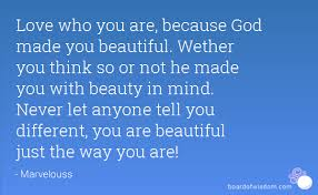 You Are Beautiful The Way You Are Quotes Best of Love Who You Are Because God Made You Beautiful Wether You Think