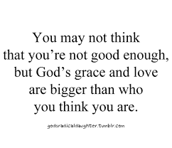 God\'s Grace Quotes 59 Best You May Not Think That You're Not Good Enough But God's Grace And