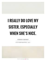 Beautiful Quotes For My Sister Best of I Really Do Love My Sister Especially When She's Nice Picture Quotes