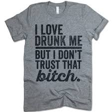 Textual Tees Size Chart I Love Drunk Me But I Dont Trust That Bitch Shirts