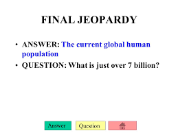 final jeopardy answer the cur global human population