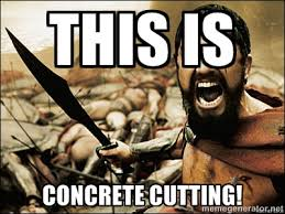 THIS IS CONCRETE CUTTING! - This Is Sparta Meme | Meme Generator via Relatably.com