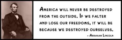 Wall Quotes - Abraham Lincoln - America will never be destroyed from the outside. If we falter and lose our freedoms, it will be because we destroyed  ... via Relatably.com