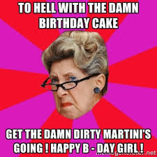 To Hell with the damn Birthday cake Get the Damn Dirty Martini's ... via Relatably.com