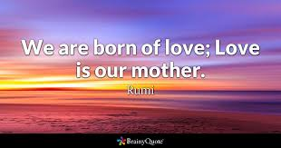 Love Quotes Classy We Are Born Of Love Love Is Our Mother Rumi BrainyQuote