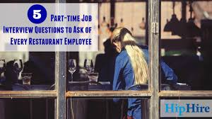 5 part time job interview questions to ask of every restaurant 5 part time job interview questions to ask of every restaurant employee