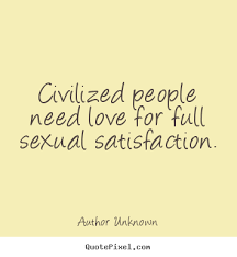 Need Love Quotes Civilized people need love for full Quotesual satisfaction Author 26