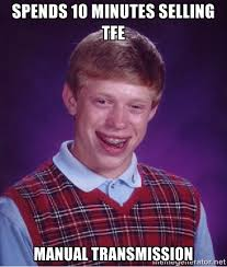 Spends 10 minutes selling TFE Manual transmission - Bad luck Brian ... via Relatably.com