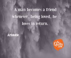 A Man Becomes A Friend Whenever Being Loved He L Aristotle Quotes