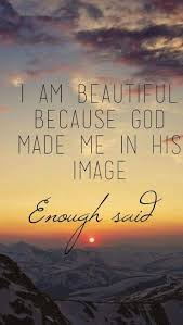 Beautiful Godly Quotes Best of I Am Beautiful Because God Made Me In His Image Enough Said