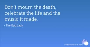 Dont Mourn The Death Celebrate The Life And The Music It Made To Simple Quotes To Celebrate Life