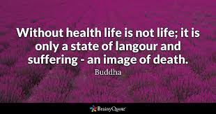 Buddha Quotes On Death Adorable Without Health Life Is Not Life It Is Only A State Of Langour And