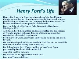 henry ford ford motor co  henry ford s life• henry ford was the american founder of the ford motor company and