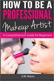 how to be a professional makeup artist a prehensive guide for beginners g m reyna 9781482634266 amazon books