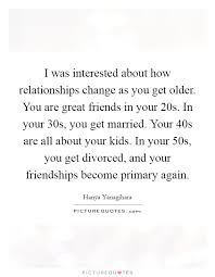 Quotes About Friendship Changing Gorgeous I Was Interested About How Relationships Change As You Get