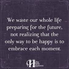 Whole Life Quotes We Waste Our Whole Life Preparing For The Future ø Eminently 32