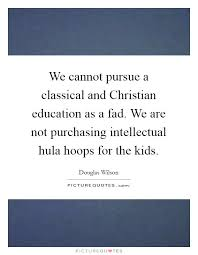 Christian Education Quotes Best of We Cannot Pursue A Classical And Christian Education As A Fad