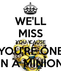 we ll miss you cause you re one in a minionpng 600x700