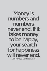 Quotes About Money And Happiness Money is numbers and numbers never end If it takes money to be 18