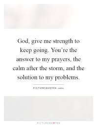 God Give Me Strength Quotes Stunning God Give Me Strength To Keep Going You Re The Answer To God Give Me