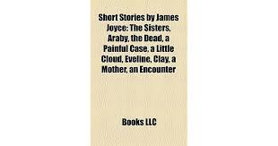 short stories by james joyce the sisters araby the dead a  short stories by james joyce the sisters araby the dead a painful case a little cloud eveline clay a mother an encounter by james joyce