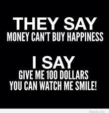 Quotes About Money And Happiness They say money can't buy happiness I say give me 100 dollars and 19