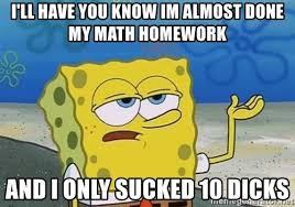 i ll have you know im almost done my math homework and i only  i ll have you know im almost done my math homework and i only sucked 10 dicks i ll have you know spongebob