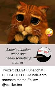 Sister's Reaction When She Needs Something From Us Twitter BLB40 Unique Uff I Have No Sister I Need A Sister