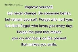Quotes To Improve Yourself Best of Improve Yourself But Never Change Be Someone Better Being Yourself