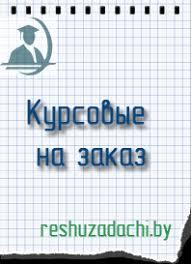 Курсовые работы на заказ в Минске Контрольные курсовые решение  Курсовые работы на заказ