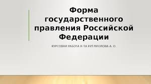 Форма государственного правления Российской Федерации КУРСОВАЯ  Форма государственного правления Российской Федерации КУРСОВАЯ РАБОТА К ТА КУТЛУЮЛОВА А О