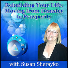 Rebuilding Your Life: Moving from Disaster to Prosperity with Susan Sherayko