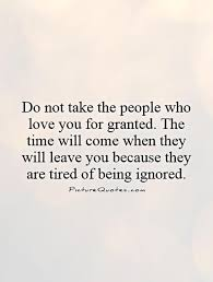 Do Not Take The People Who Love You For Granted The Time Will Come Awesome Taking For Granted Quotes Friendship