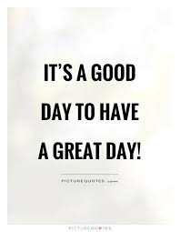 Today Was A Good Day Quotes Magnificent It's A Good Day To Have A Great Day Picture Quotes