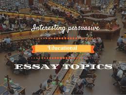 interesting persuasive essay topics about education interesting persuasive essay topics educational
