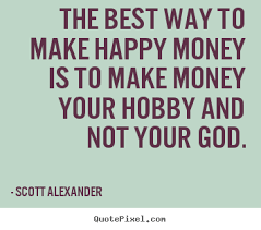 Make A Quote Picture The best way to make happy money is to make money your hobby and 32
