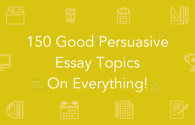 good topics for persuasive essays 150 good persuasive essay topics essaypro
