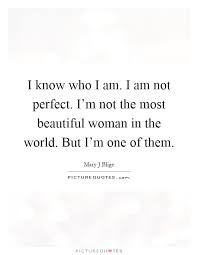 I Know I M Beautiful Quotes Best of I Know Who I Am I Am Not Perfect I'm Not The Most Beautiful