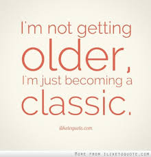 Old Quotes Classy I'm Not Getting Older I'm Just Becoming A Classic Quotes