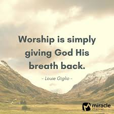 Christian Quotes On Giving Best Of Worship Is Simply Giving God His Breath Back Louie Giglio