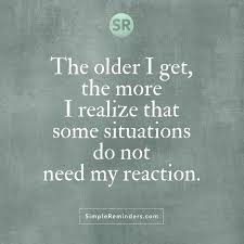 Getting Older Quotes Inspiration The Older I Get The More I Realize That Some Situations Do Not Need