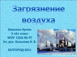 Загрязнение воздуха класс Презентация слайда 1 Загрязнение воздуха Бавыкин Артем 3 Б класс МОУ СОШ № 47 Кл рук