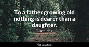 Father And Daughter Quotes Beauteous To A Father Growing Old Nothing Is Dearer Than A Daughter