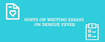 quick guide on how to write an impressive essay on dengue fever hints on writing essay