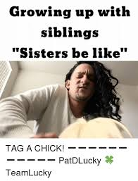 Growing Up With Siblings Sisters Be Like TAG A CHICK Inspiration Uff I Have No Sister I Need A Sister