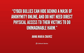 Cyber Bullies Can Hide Behind A Mask Of Anonymity Online And Do Awesome Cyberbullying Quotes