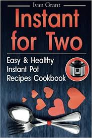 Instant for Two: Easy and Healthy Instant Pot Recipes Cookbook: Grant,  Ivan: 9781984184016: Amazon.com: Books