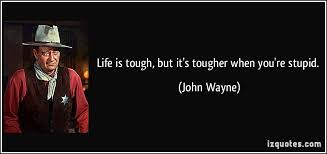 John Wayne Quote Life Is Hard Extraordinary Life Is Tough But It's Tougher When You're Stupid